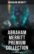 Abraham Merritt Premium Collection: 18 Sci-Fi Books in One Edition - Sci-Fi Novels, Fantasies & Lost World Stories (Including The Metal Monster, The Ship of Ishtar…) ebook by Abraham Merritt