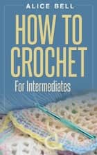 How To Crochet For Intermediates - Crochet, #2 ebook by Alice Bell