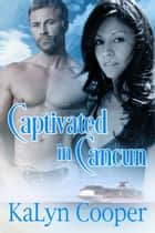 Captivated in Cancun - Cancun Series, #3 ebook by KaLyn Cooper