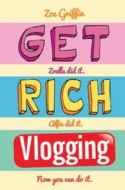 Get Rich Vlogging - Zoella Did It. Alfie Did It. Now You Can Do It ebook by Zoe Griffin