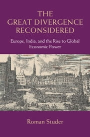 The Great Divergence Reconsidered - Europe, India, and the Rise to Global Economic Power ebook by Roman Studer