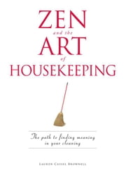Zen and the Art of Housekeeping: The Path to Finding Meaning in Your Cleaning ebook by Brownell, Lauren Cassel