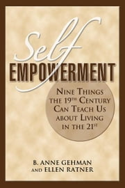 Self-Empowerment - Nine Things the 19th Century Can Teach Us About Living in the 21st ebook by B. Anne Gehman,Ellen Ratner