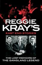Reggie Kray's East End Stories - The lost memoirs of the gangland legend ebook by Reggie Kray, Peter Gerrard