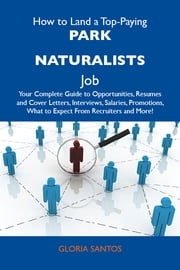 How to Land a Top-Paying Park naturalists Job: Your Complete Guide to Opportunities, Resumes and Cover Letters, Interviews, Salaries, Promotions, What to Expect From Recruiters and More ebook by Santos Gloria