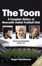 Toon - A Complete History of Newcastle United Football Club ebook by Roger Hutchinson