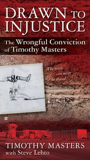 Drawn to Injustice - The Wrongful Conviction of Timothy Masters ebook by Timothy Masters,Steve Lehto