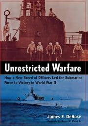 Unrestricted Warfare - How a New Breed of Officers Led the Submarine Force to Victory in World War II ebook by James F. DeRose