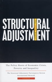 Structural Adjustment: The SAPRI Report - The Policy Roots of Economic Crisis, Poverty and Inequality ebook by The Structural Adjustment Participatory Review International Network (SAPRIN)