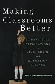 Making Classrooms Better: 50 Practical Applications of Mind, Brain, and Education Science ebook by Tracey Tokuhama-Espinosa