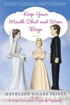 Keep Your Mouth Shut and Wear Beige ebook by Kathleen Gilles Seidel