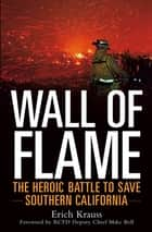 Wall of Flame - The Heroic Battle to Save Southern California ebook by Erich Krauss, RCFD Deputy Chief Mike Bell