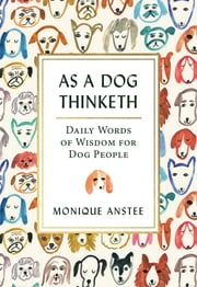 As A Dog Thinketh - Daily Words of Wisdom for Dog People ebook by Monique Anstee