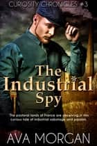 The Industrial Spy (Curiosity Chronicles, # 3) ebook by Ava Morgan