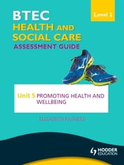 BTEC First Health and Social Care Level 2 Assessment Guide: Unit 5 Promoting Health and Wellbeing ebook by Elizabeth Rasheed