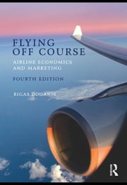 Flying Off Course IV: Airline economics and marketing ebook by Doganis, Rigas