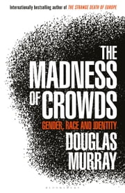 The Madness of Crowds - Gender, Race and Identity ebook by Mr Douglas Murray