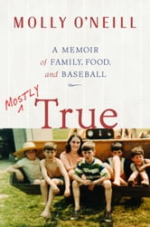 Mostly True - A Memoir of Family, Food, and Baseball ebook by Molly O'Neill