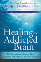Healing the Addicted Brain - The Revolutionary, Science-Based Alcoholism and Addiction Recovery Program ebook by Harold Urschel
