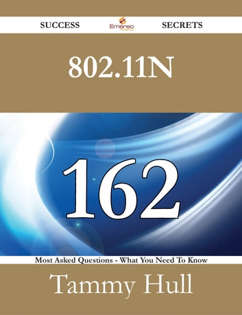 802.11n 162 Success Secrets - 162 Most Asked Questions On 802.11n - What You Need To Know ebook by Tammy Hull