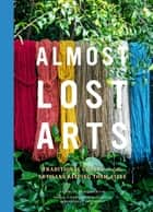 Almost Lost Arts - Traditional Crafts and the Artisans Keeping Them Alive ebook by Emily Freidenrich, Narayan Khandekar, Margaret Shepherd