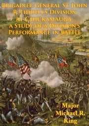 Brigadier General St. John R. Liddell's Division At Chickamauga: - A Study Of A Division's Performance In Battle [Illustrated Edition] ebook by Major Michael R. King