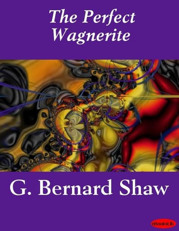 The Perfect Wagnerite ebook by G. Bernard Shaw