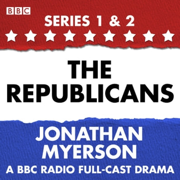 The Republicans - A collection of six BBC Radio 4 dramatisations following the political swings of the Republican party audiobook by Jonathan Myerson