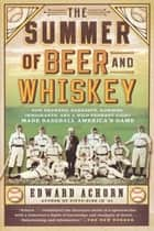 The Summer of Beer and Whiskey ebook by Edward Achorn