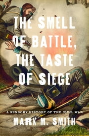 The Smell of Battle, the Taste of Siege - A Sensory History of the Civil War ebook by Mark M. Smith