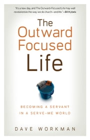 The Outward-Focused Life - Becoming a Servant in a Serve-Me World ebook by Dave Workman