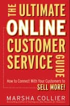 The Ultimate Online Customer Service Guide - How to Connect with your Customers to Sell More! ebook by Marsha Collier