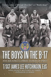 The Boys in the B-17 - 8TH AIR FORCE COMBAT STORIES OF WWII ebook by T/Sgt James Lee Hutchinson, Eds