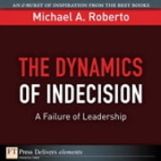 The Dynamics of Indecision - A Failure of Leadership ebook by Michael A. Roberto