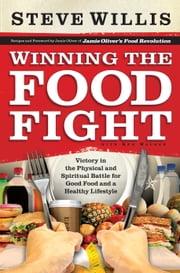 Winning the Food Fight - Victory in the Physical and Spiritual Battle for Good Food and a Healthy Lifestyle ebook by Steve Willis,Jamie Oliver