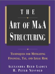 The Art of M&A Structuring: Techniques for Mitigating Financial, Tax and Legal Risk ebook by Reed Lajoux, Alexandra
