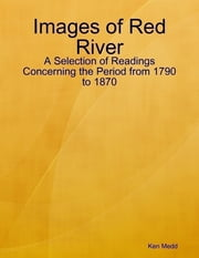Images of Red River: A Selection of Readings Concerning the Period from 1790 to 1870 ebook by Ken Medd