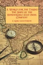 A World for the Taking: The Ships of the Honourable East India Company ebook by E. Keeble Chatterton