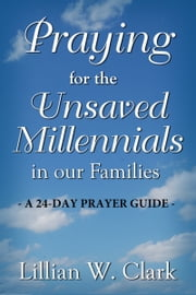 PRAYING for the UNSAVED MILLENNIALS in our FAMILIES ebook by Lillian W. Clark