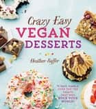 Crazy Easy Vegan Desserts - 75 Fast, Simple, Over-the-Top Treats That Will Rock Your World! ebook by Heather Saffer