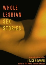 Whole Lesbian Sex Stories - Erotica for Women ebook by Felice Newman