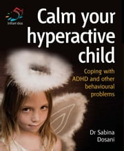 Calm Your Hyperactive Child: Coping with ADHD and Other Behavioural Problems ebook by Dosani, Sabina
