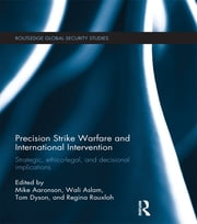 Precision Strike Warfare and International Intervention - Strategic, Ethico-Legal and Decisional Implications ebook by Mike Aaronson,Wali Aslam,Tom Dyson,Regina Rauxloh