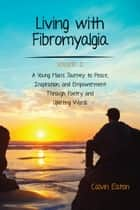 Living with Fibromyalgia - A Young Man's Journey to Peace, Inspiration, and Empowerment through Poetry and Uplifting Words ebook by Calvin Eaton