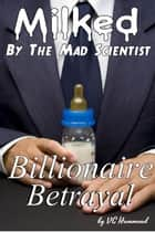 Milked by the Mad Scientist: Billionaire Betrayal - Milked by the Mad Scientist ebook by VC Hammond