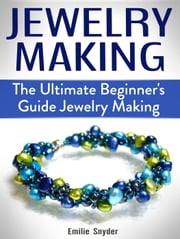 Jewelry Making: The Ultimate Beginner's Guide Jewelry Making ebook by Emilie Snyder