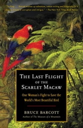 The Last Flight of the Scarlet Macaw - One Woman's Fight to Save the World's Most Beautiful Bird ebook by Bruce Barcott
