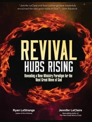 Revival Hubs Rising - Revealing a New Ministry Paradigm for the Next Great Move of God ebook by Ryan LeStrange,Jennifer LeClaire