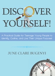 Discover Yourself! - A Practical Guide for Teenage Young People to Identify, Outline, and Live Their Unique Purpose! ebook by June Clare Bugenyi
