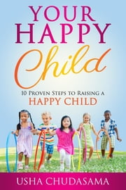 Your Happy Child - 10 Proven Steps to Raising a Happy Child ebook by Usha Chudasama, Wendy Yorke
